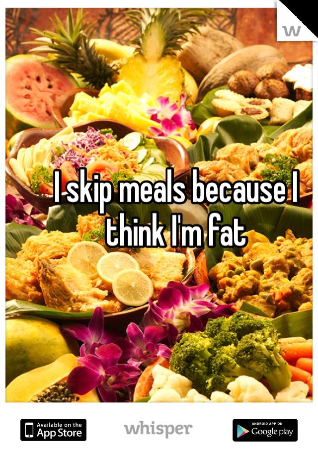 I skip meals because I think I'm fat