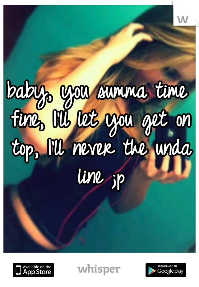 baby, you summa time fine, I'll let you get on top, I'll never the unda line ;p