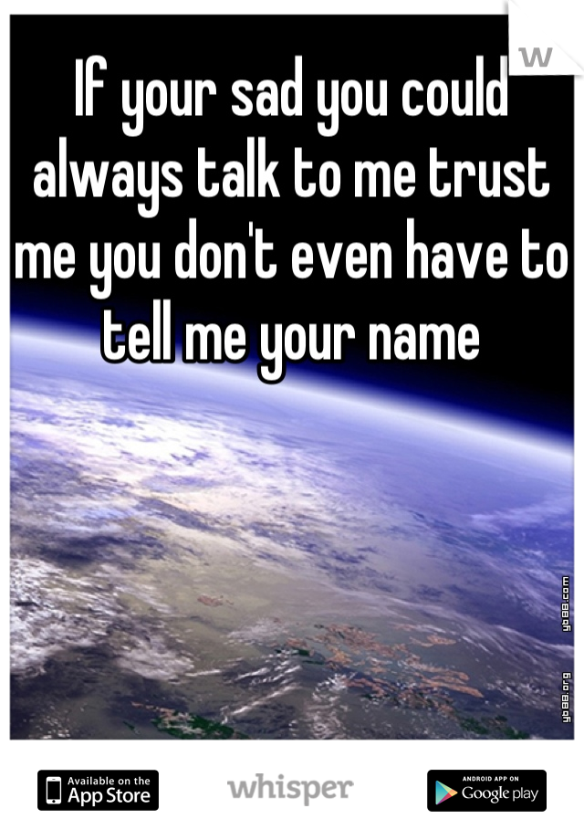 If your sad you could always talk to me trust me you don't even have to tell me your name