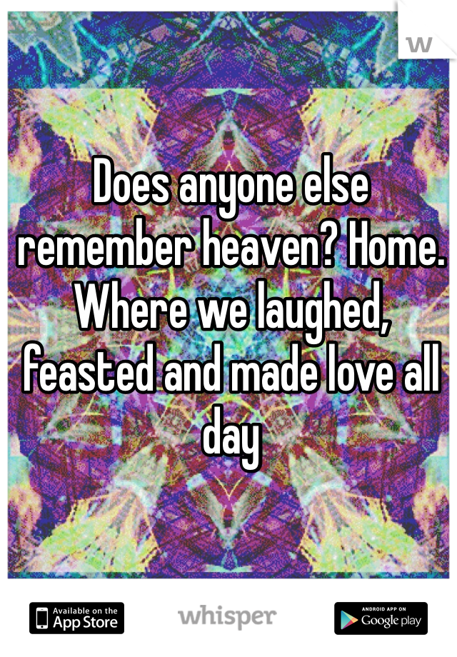 Does anyone else remember heaven? Home. Where we laughed, feasted and made love all day