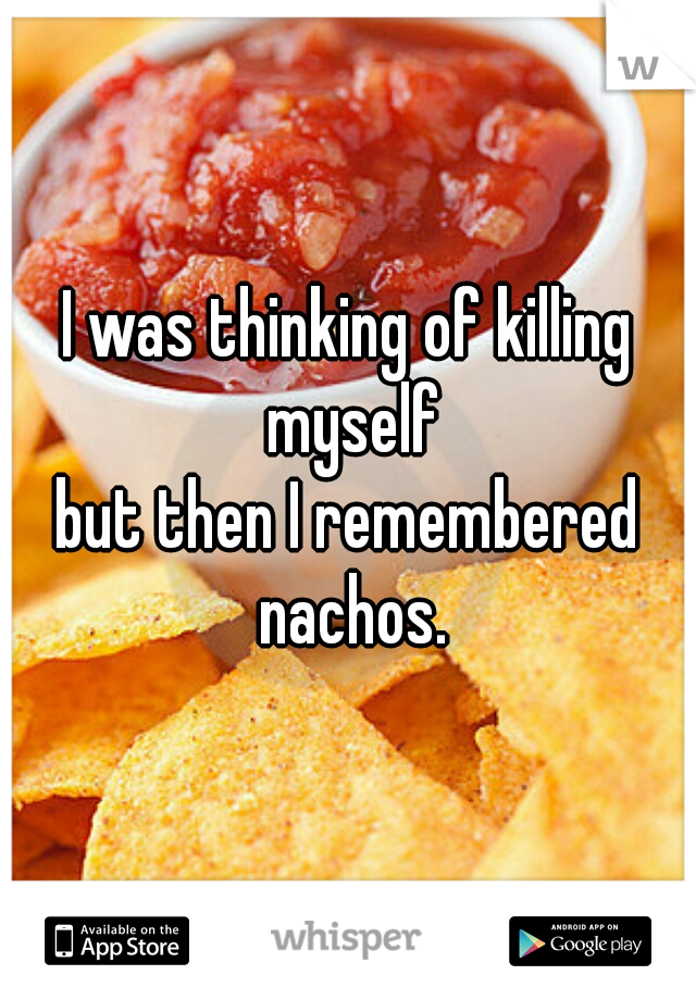 I was thinking of killing myself but then I remembered nachos.