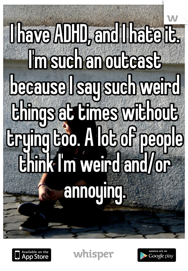 I have ADHD, and I hate it. I'm such an outcast because I say such weird things at times without trying too. A lot of people think I'm weird and/or annoying.