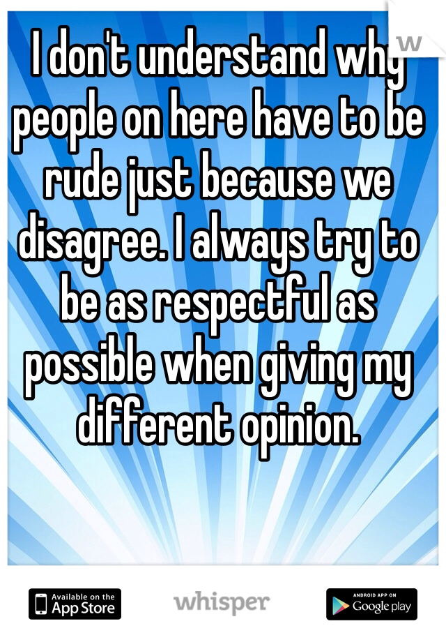 I don't understand why people on here have to be rude just because we disagree. I always try to be as respectful as possible when giving my different opinion.