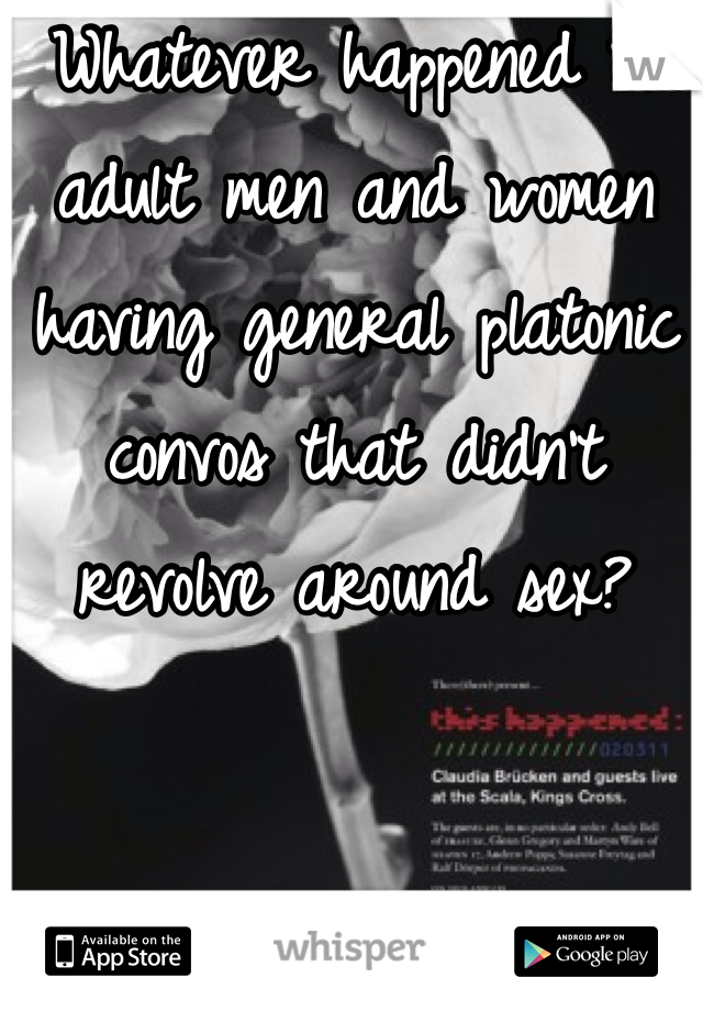 Whatever happened to adult men and women having general platonic convos that didn't revolve around sex?