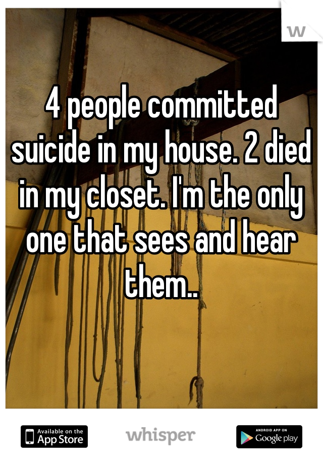 4 people committed suicide in my house. 2 died in my closet. I'm the only one that sees and hear them..