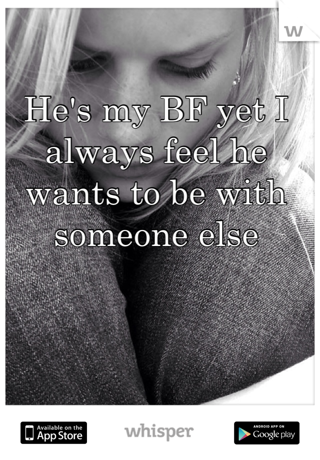 He's my BF yet I always feel he wants to be with someone else