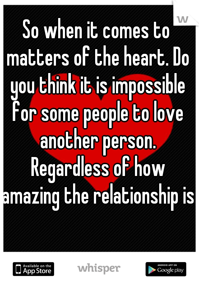 So when it comes to matters of the heart. Do you think it is impossible for some people to love another person. Regardless of how amazing the relationship is?