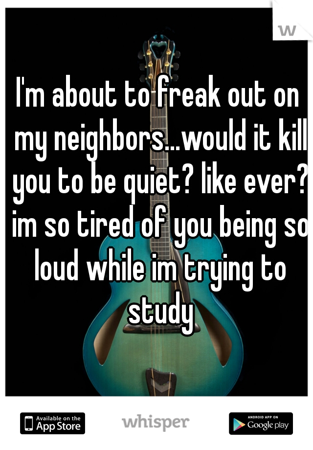 I'm about to freak out on my neighbors...would it kill you to be quiet? like ever? im so tired of you being so loud while im trying to study