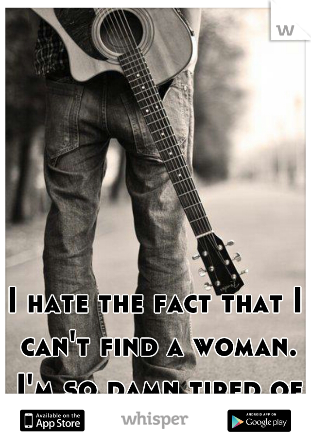 I hate the fact that I can't find a woman. I'm so damn tired of being alone.