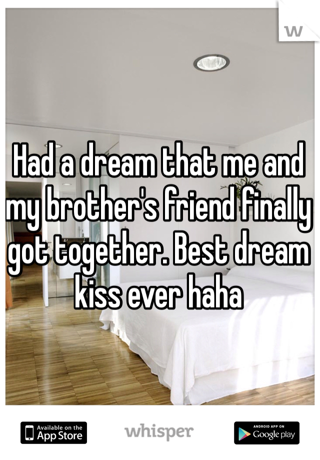 Had a dream that me and my brother's friend finally got together. Best dream kiss ever haha