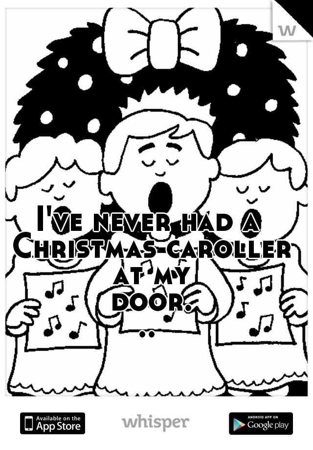 I've never had a Christmas caroller at my door...