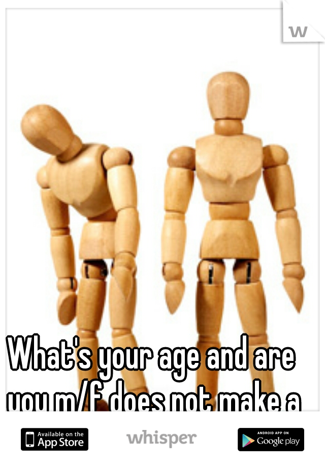 What's your age and are you m/f does not make a conversation...
