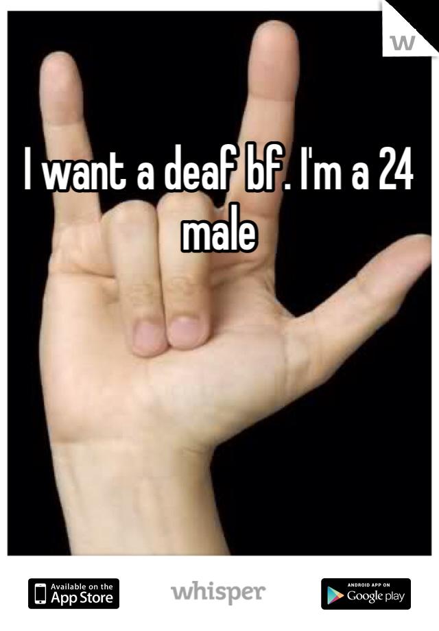 I want a deaf bf. I'm a 24 male