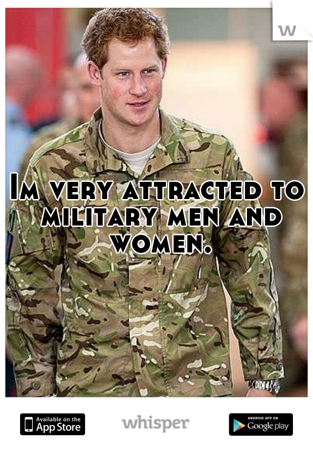 Im very attracted to military men and women.