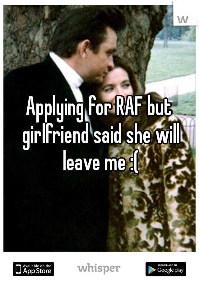Applying for RAF but girlfriend said she will leave me :(