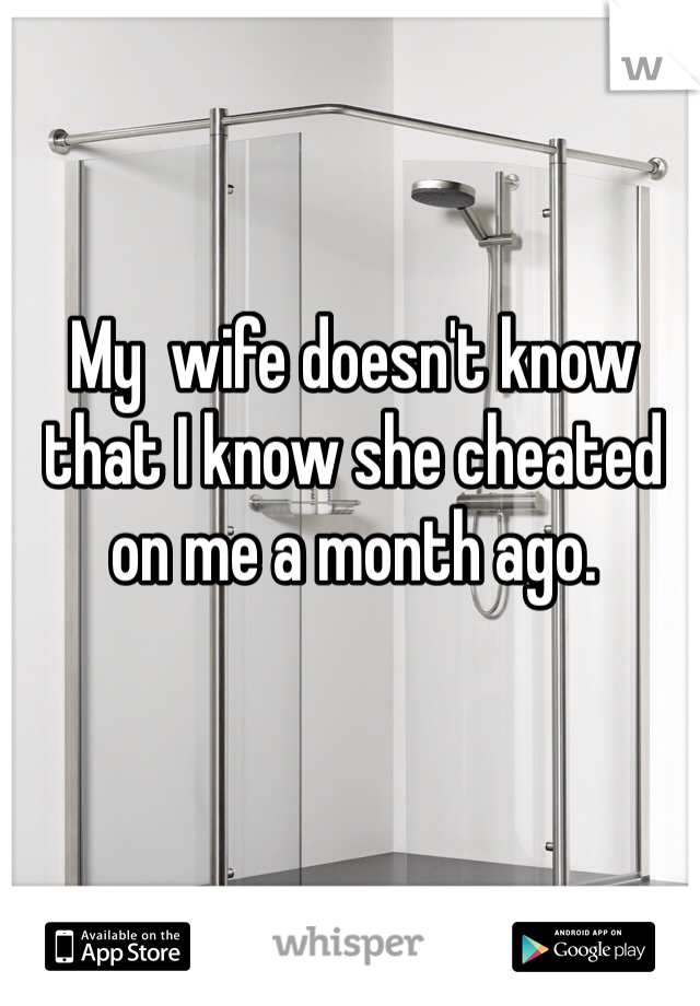 My  wife doesn't know that I know she cheated on me a month ago.