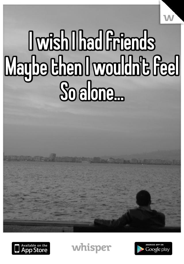 I wish I had friends Maybe then I wouldn't feel So alone...