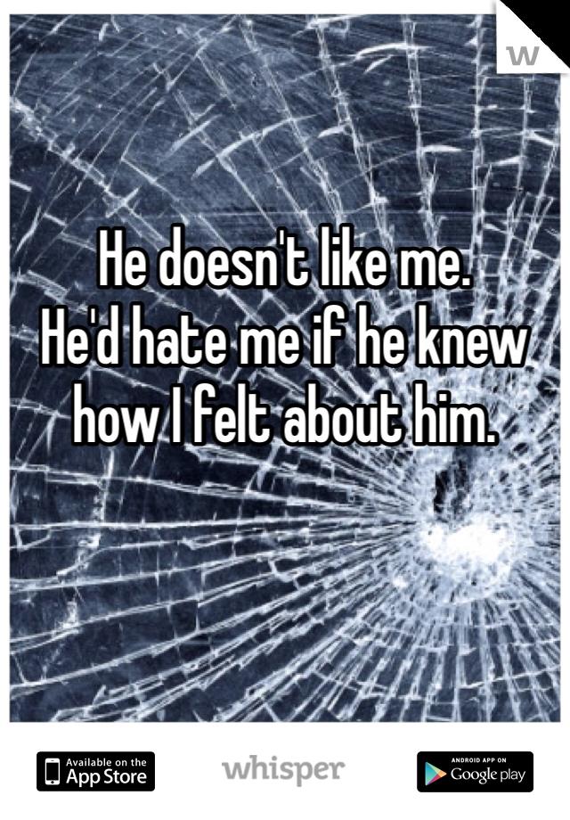 He doesn't like me. He'd hate me if he knew how I felt about him.