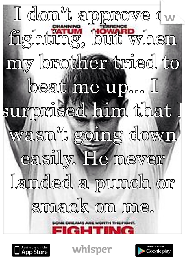I don't approve of fighting, but when my brother tried to beat me up... I surprised him that I wasn't going down easily. He never landed a punch or smack on me.   And I'm a girl.