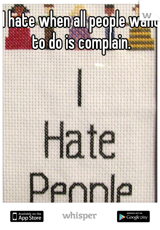 I hate when all people want to do is complain.