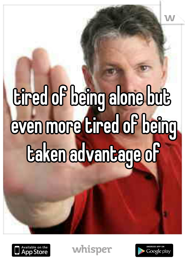 tired of being alone but even more tired of being taken advantage of