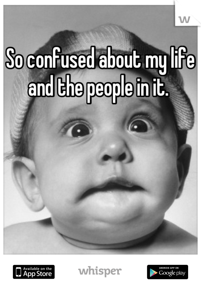 So confused about my life and the people in it.