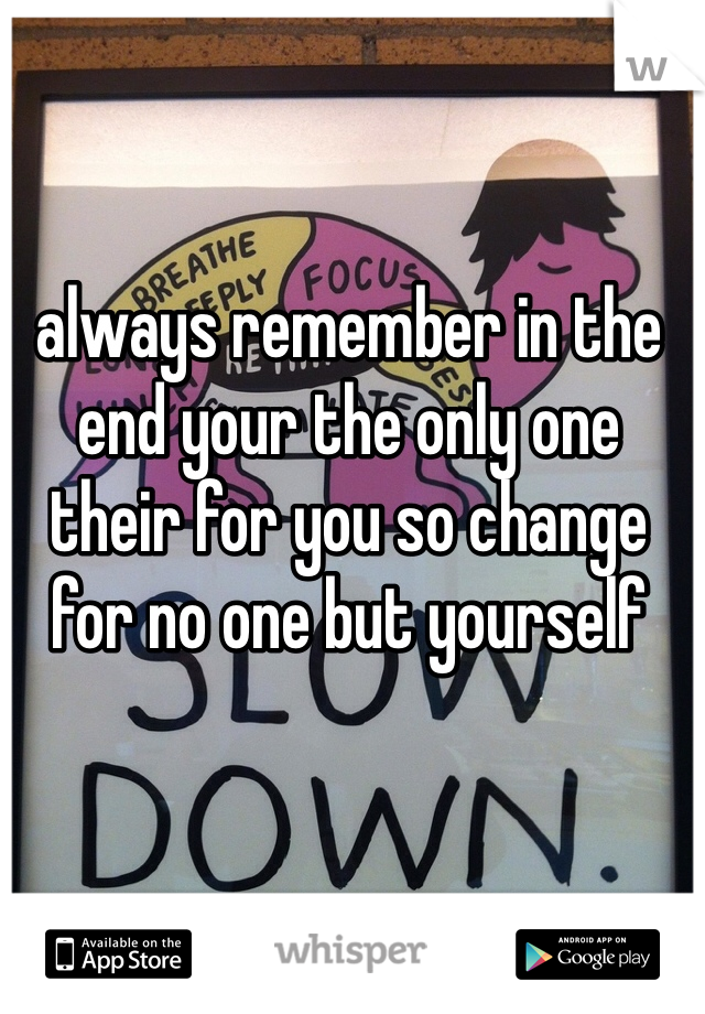 always remember in the end your the only one their for you so change for no one but yourself