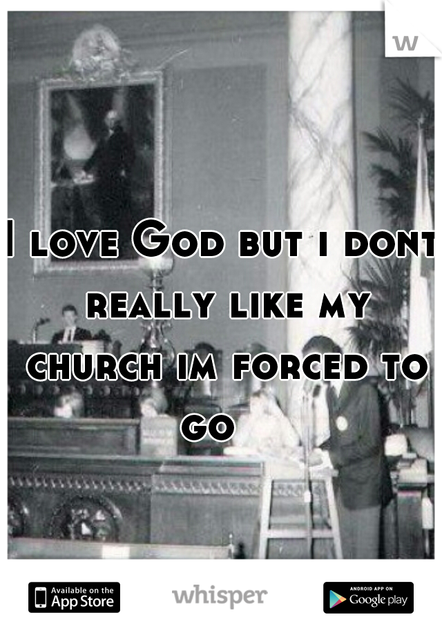 I love God but i dont really like my church im forced to go