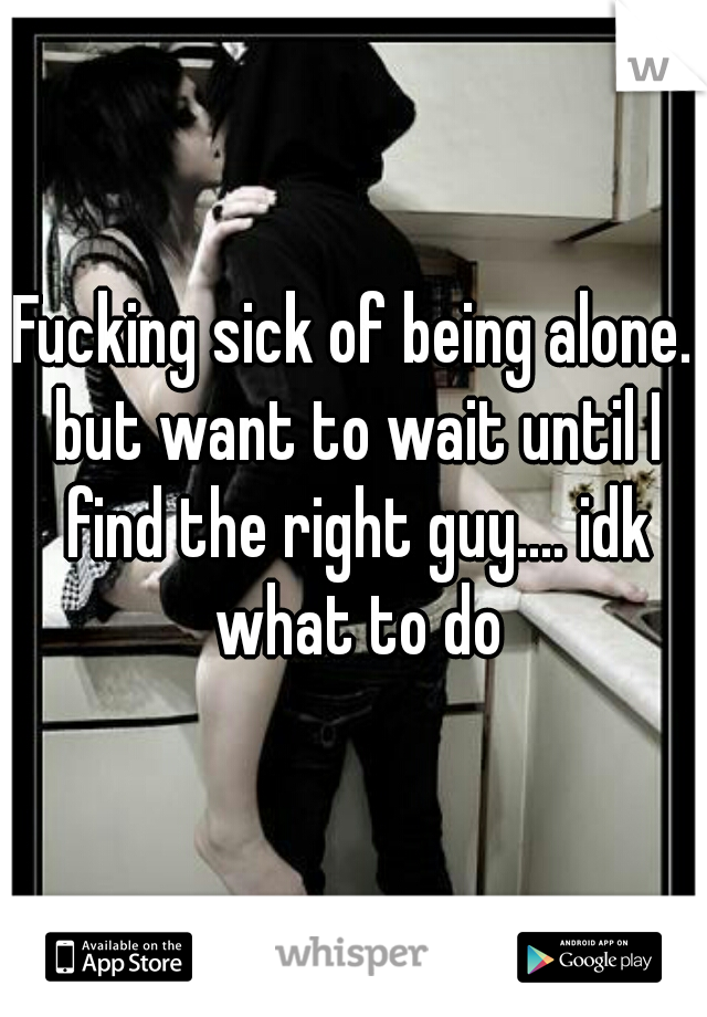 Fucking sick of being alone. but want to wait until I find the right guy.... idk what to do
