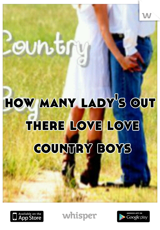 how many lady's out there love love country boys