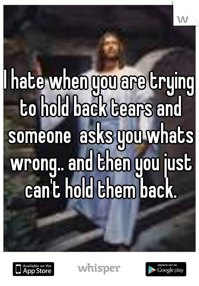 I hate when you are trying to hold back tears and someone  asks you whats wrong.. and then you just can't hold them back.