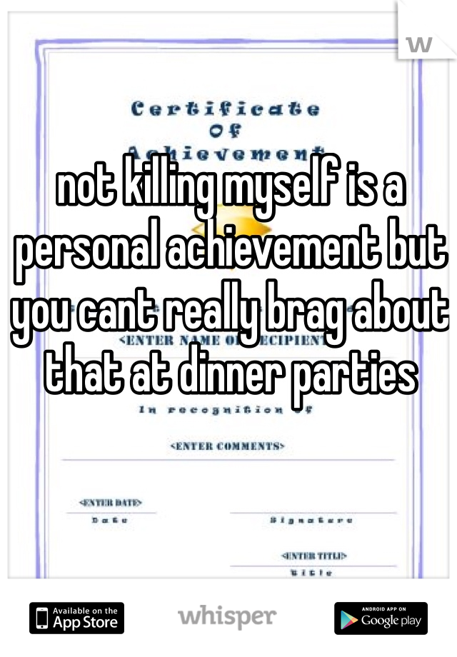 not killing myself is a personal achievement but you cant really brag about that at dinner parties