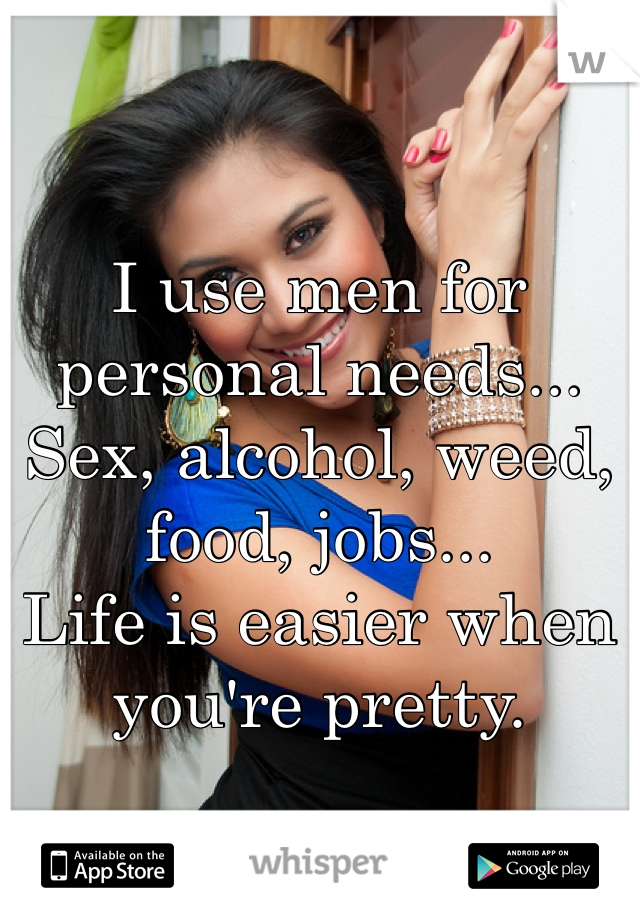 I use men for personal needs... Sex, alcohol, weed, food, jobs...  Life is easier when you're pretty.