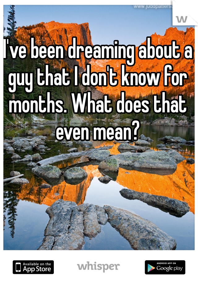 I've been dreaming about a guy that I don't know for months. What does that even mean?