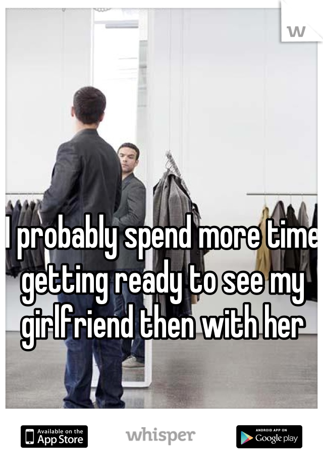 I probably spend more time getting ready to see my girlfriend then with her