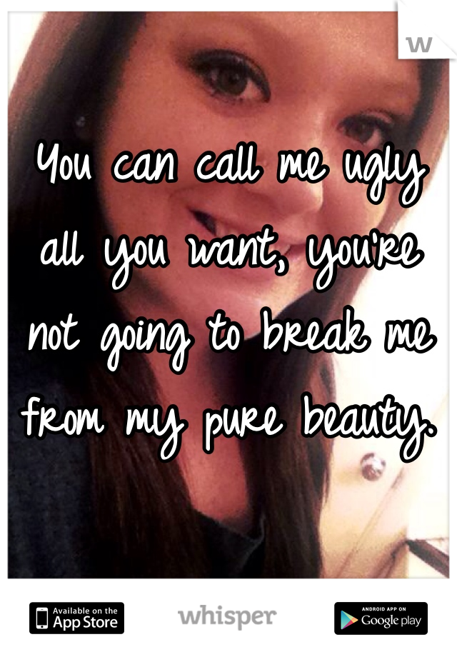You can call me ugly all you want, you're not going to break me from my pure beauty.