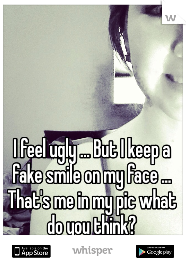 I feel ugly ... But I keep a fake smile on my face ... That's me in my pic what do you think?