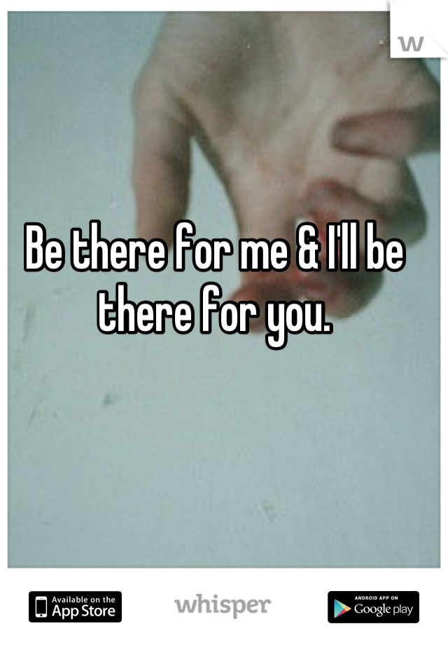 Be there for me & I'll be there for you.