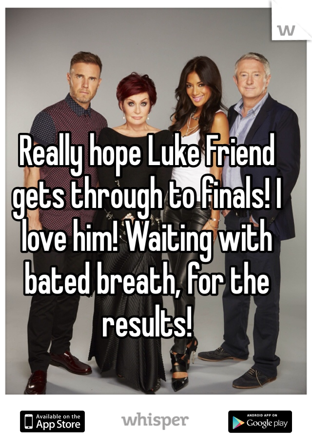 Really hope Luke Friend gets through to finals! I love him! Waiting with bated breath, for the results!