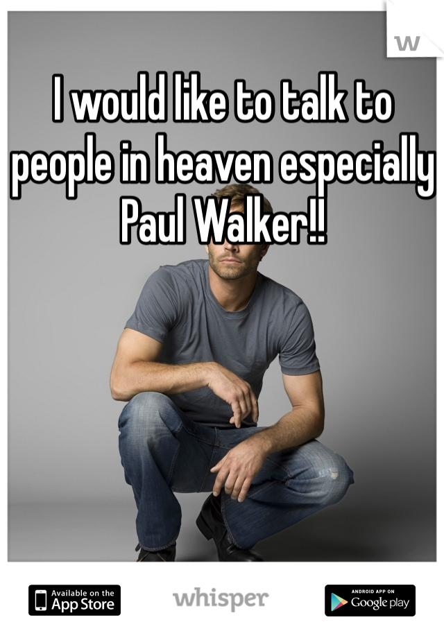 I would like to talk to people in heaven especially Paul Walker!!