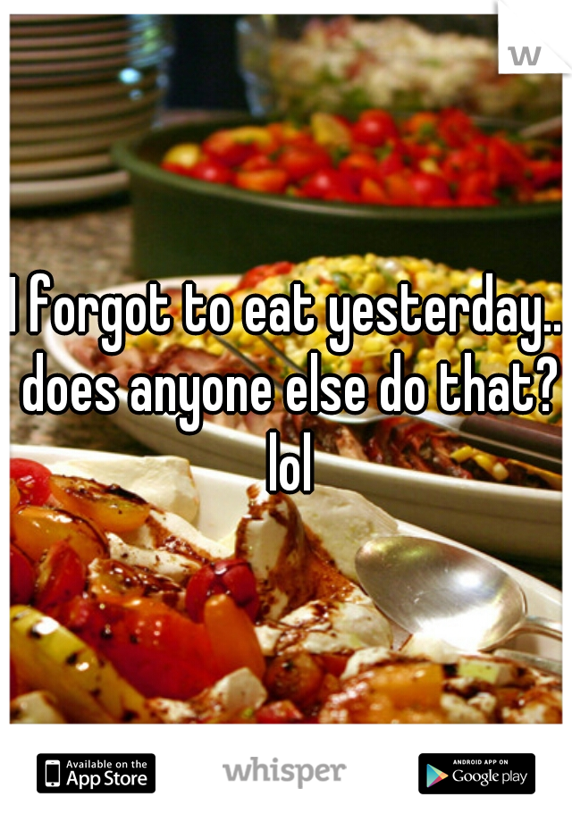 I forgot to eat yesterday.. does anyone else do that? lol