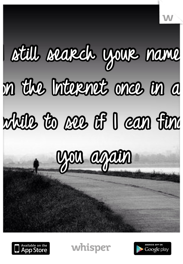 I still search your name on the Internet once in a while to see if I can find you again
