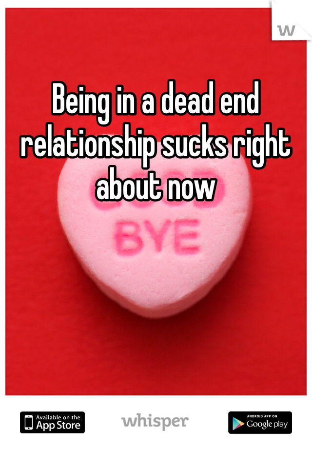 Being in a dead end relationship sucks right about now