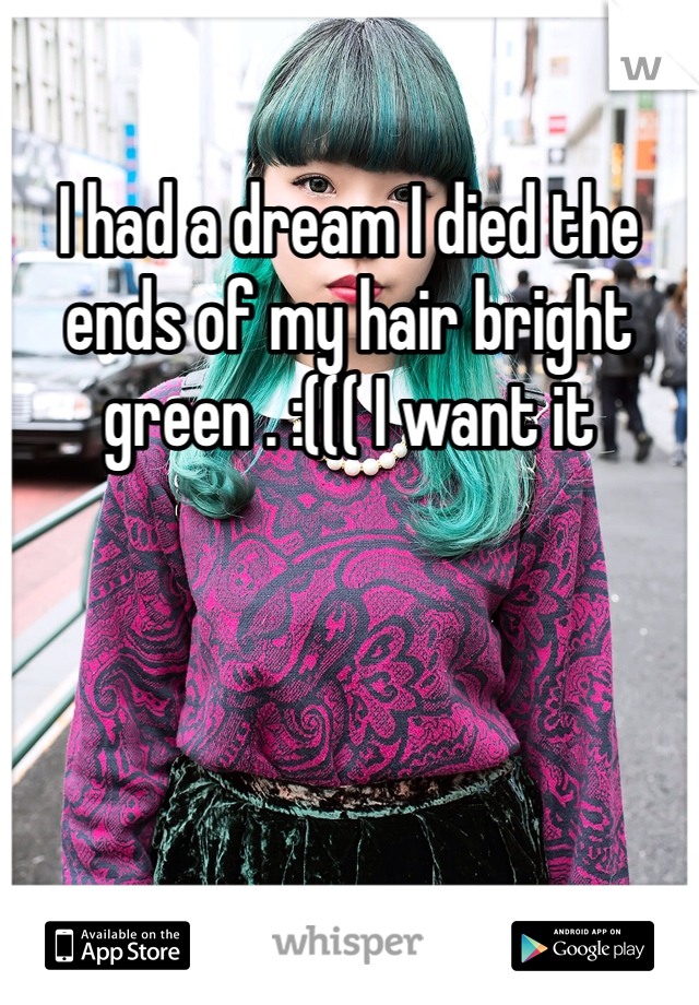 I had a dream I died the ends of my hair bright green . :((( I want it