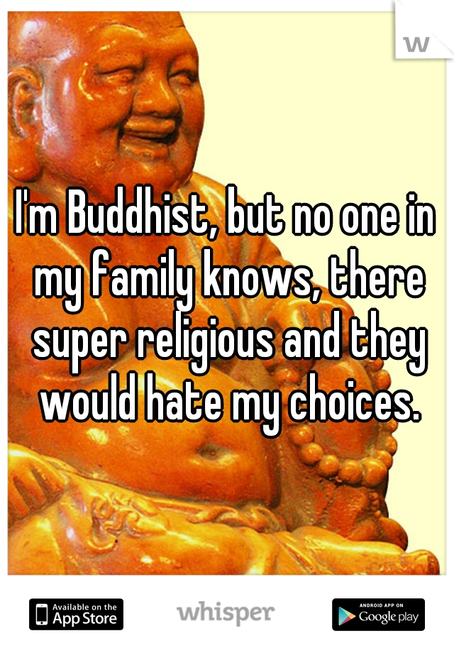 I'm Buddhist, but no one in my family knows, there super religious and they would hate my choices.