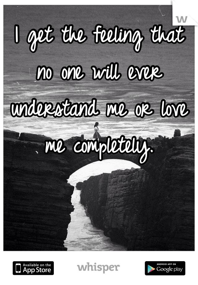 I get the feeling that no one will ever understand me or love me completely.