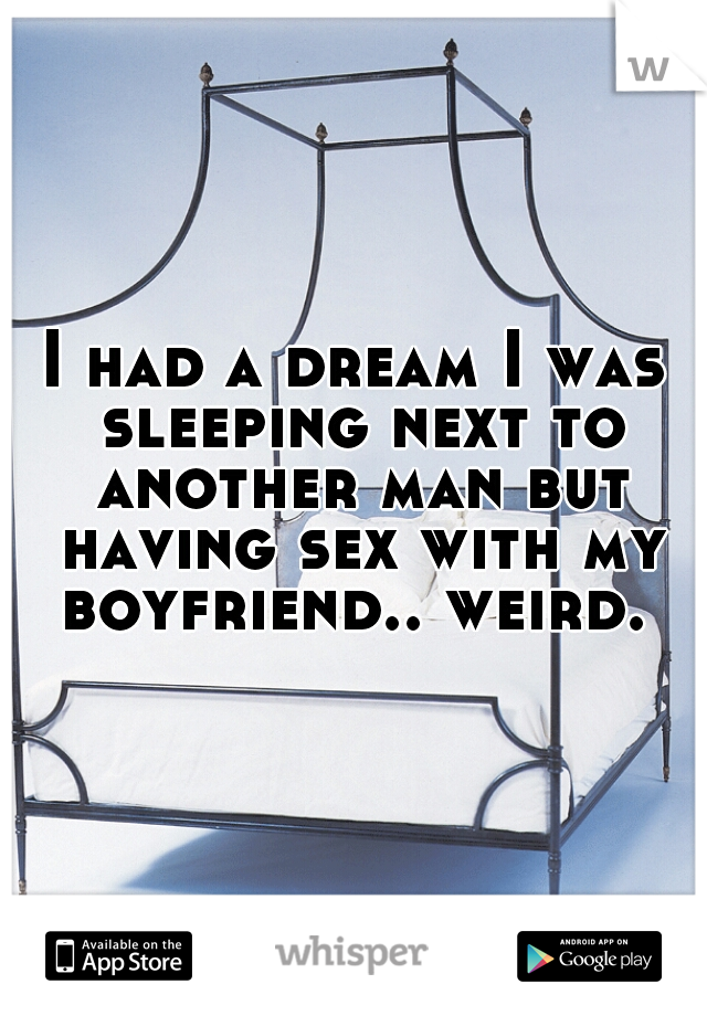 I had a dream I was sleeping next to another man but having sex with my boyfriend.. weird.