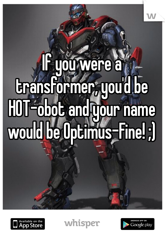 If you were a transformer, you'd be HOT-obot and your name would be Optimus-Fine! ;)