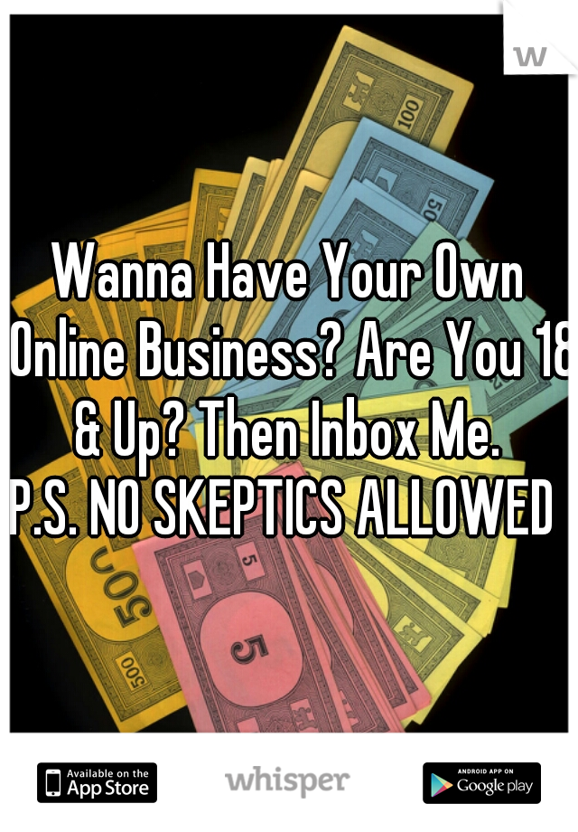 Wanna Have Your Own Online Business? Are You 18 & Up? Then Inbox Me.   P.S. NO SKEPTICS ALLOWED