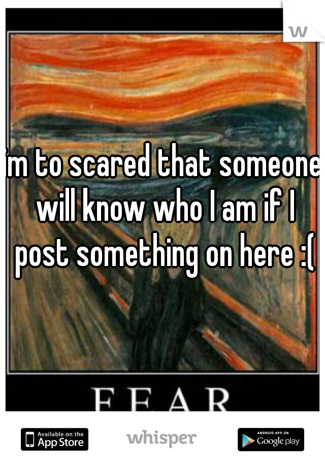 im to scared that someone will know who I am if I post something on here :(